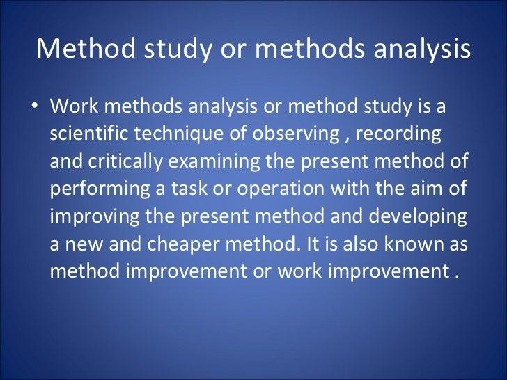 Method study or methods analysis <ul><li>Work methods analysis or method study is a scientific technique of observing , re...