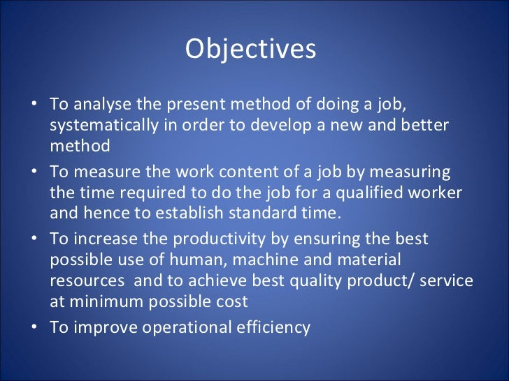 Objectives  <ul><li>To analyse the present method of doing a job, systematically in order to develop a new and better meth...