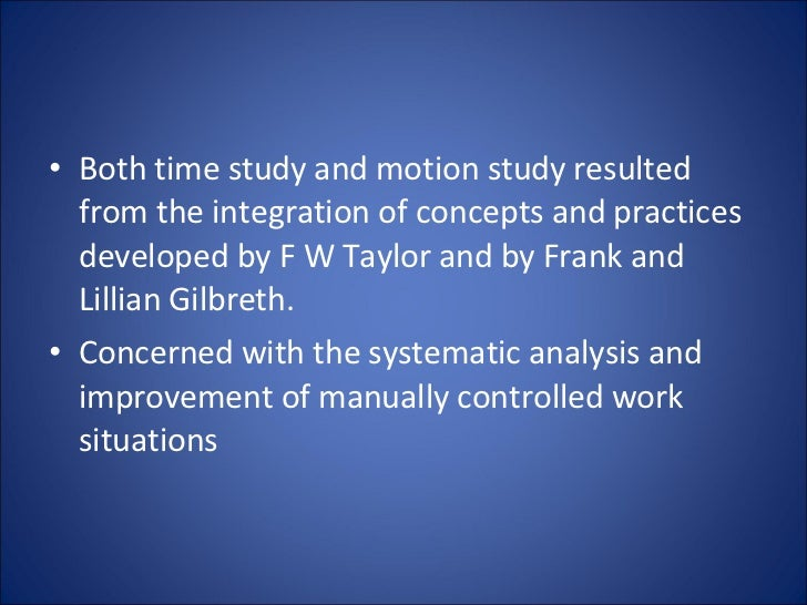 <ul><li>Both time study and motion study resulted from the integration of concepts and practices developed by F W Taylor a...