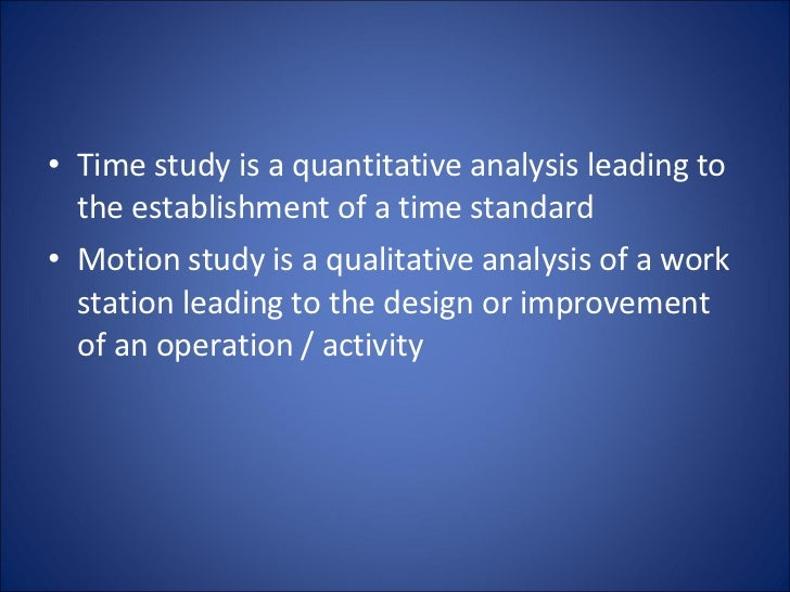 <ul><li>Time study is a quantitative analysis leading to the establishment of a time standard  </li></ul><ul><li>Motion st...