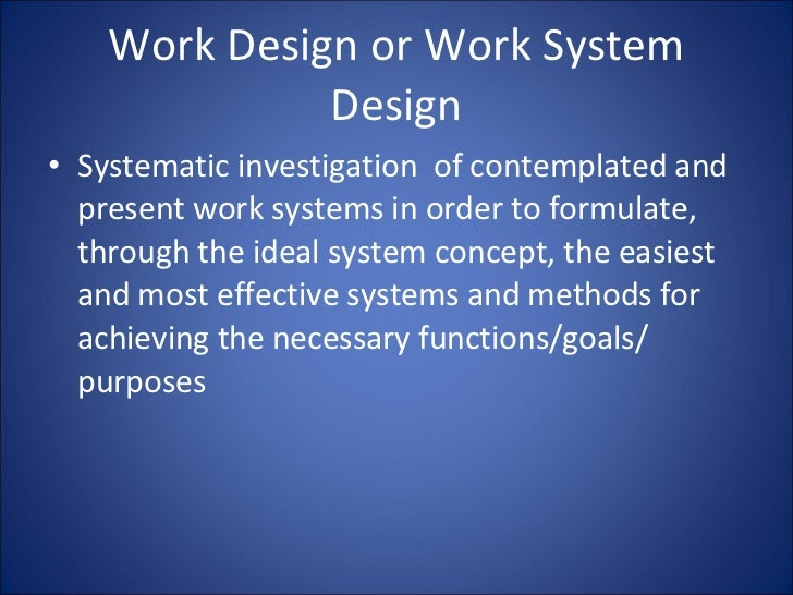 Work Design or Work System Design <ul><li>Systematic investigation  of contemplated and present work systems in order to f...