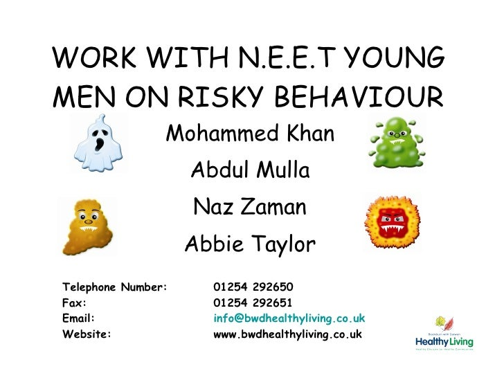 WORK WITH N.E.E.T YOUNG MEN ON RISKY BEHAVIOUR Mohammed Khan Abdul Mulla Naz Zaman Abbie Taylor Telephone Number:  01254 2...