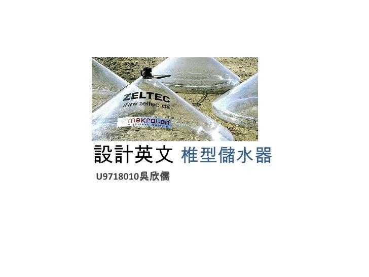 設計英文 椎型儲水器<br />U9718010吳欣儒<br />