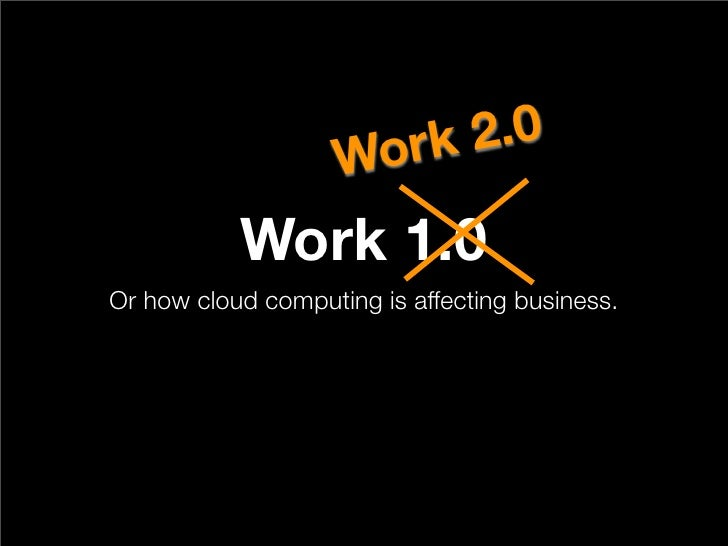 Wo rk 2.0             Work 1.0 Or how cloud computing is affecting business.