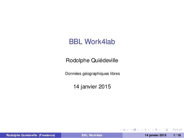 BBL Work4lab Rodolphe Quiédeville Données géographiques libres 14 janvier 2015 Rodolphe Quiédeville (Freelance) BBL Work4l...