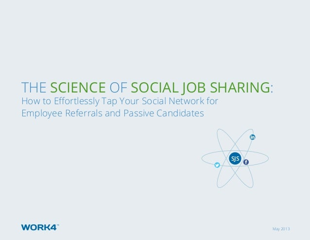 May 2013 The Science of Social Job Sharing: How to Effortlessly Tap Your Social Network for Employee Referrals and Passive...