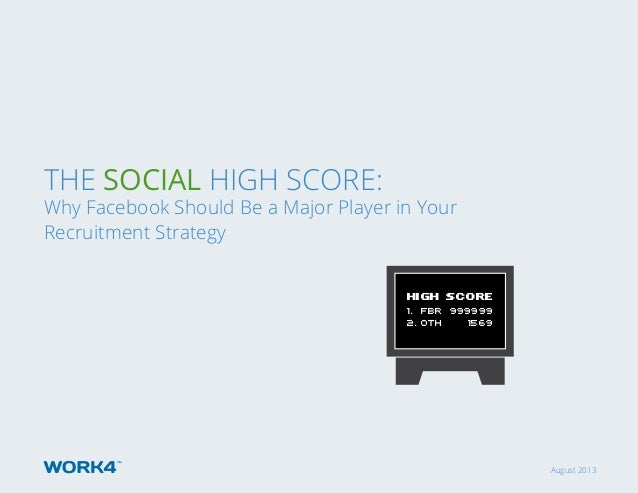 August 2013 The Social High Score: Why Facebook Should Be a Major Player in Your Recruitment Strategy HIGH SCORE 1. FBR 99...