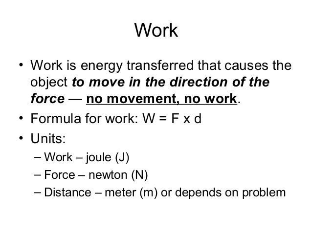 Work• Work is energy transferred that causes the  object to move in the direction of the  force — no movement, no work.• F...