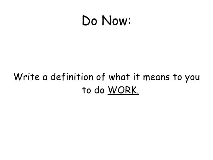 Do Now: <ul><li>Write a definition of what it means to you to do  WORK. </li></ul>