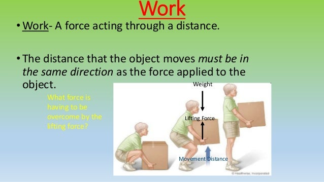 Work• Work- A force acting through a distance. • The distance that the object moves must be in the same direction as the f...
