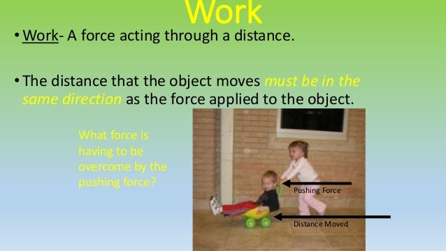 Lifting Force Movement Distance • Work is not done every time a force is applied. • Work is done only when a force moves a...
