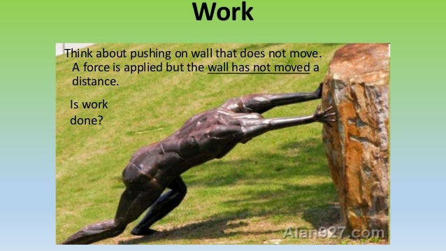 WorkThink about pushing on wall that does not move. A force is applied but the wall has not moved a distance. Is work done...