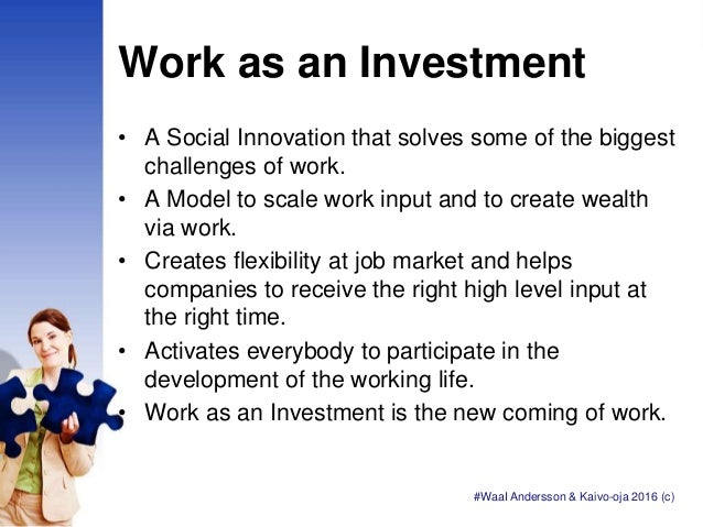 Work as an Investment • A Social Innovation that solves some of the biggest challenges of work. • A Model to scale work in...