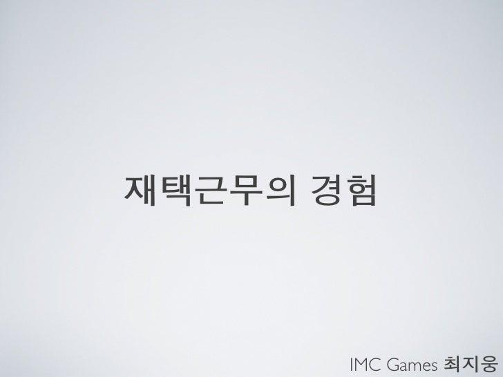 재택근무의 경험       IMC Games 최지웅