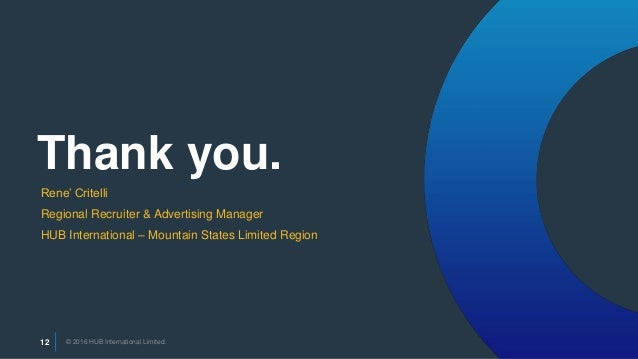 © 2016 HUB International Limited.12 Thank you. © 2016 HUB International Limited.12 Rene' Critelli Regional Recruiter & Adv...