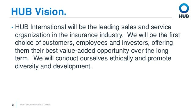 © 2016 HUB International Limited.2 HUB Vision. • HUB International will be the leading sales and service organization in t...
