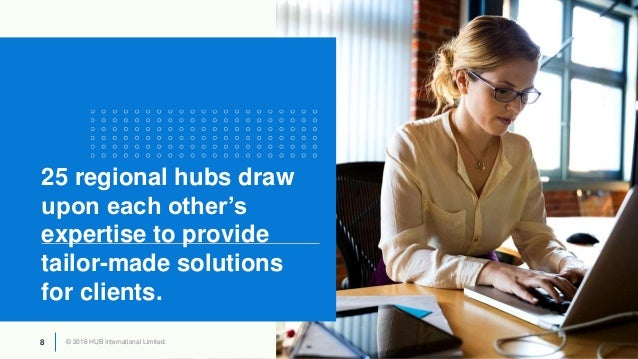 © 2016 HUB International Limited.8 © 2016 HUB International Limited.8 25 regional hubs draw upon each other's expertise to...