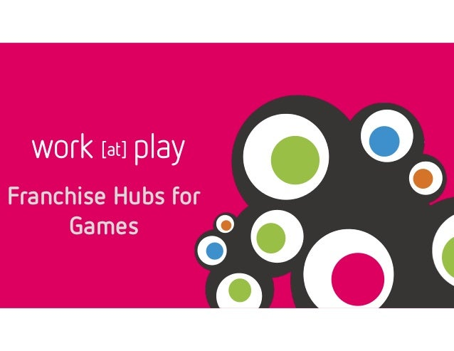 work [at] play  Franchise Hubs for  Games
