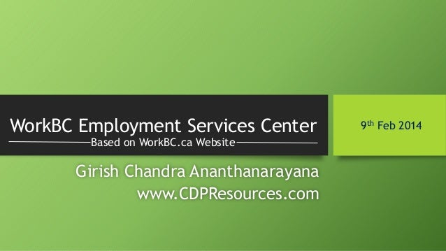 WorkBC Employment Services Center Based on WorkBC.ca Website  Girish Chandra Ananthanarayana www.CDPResources.com  9th Feb...