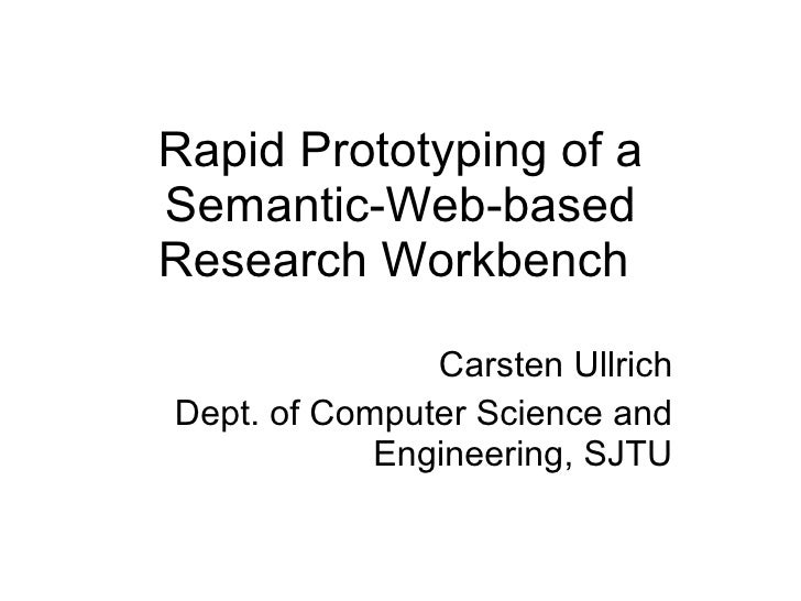 Rapid Prototyping of a Semantic-Web-based Research Workbench                 Carsten Ullrich Dept. of Computer Science and...