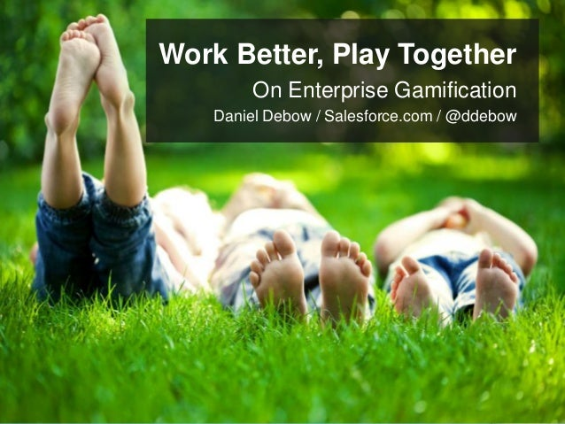 Work Better, Play Together On Enterprise Gamification Daniel Debow / Salesforce.com / @ddebow