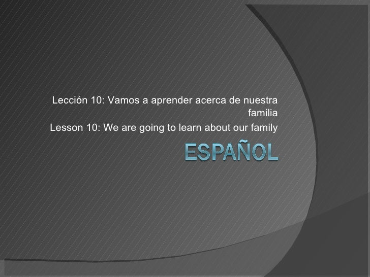 Lección 10: Vamos a aprender acerca de nuestra familia Lesson 10: We are going to learn about our family