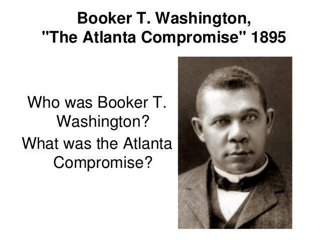 atlanta compromise essay The topic for this reference was racial cooperation and has come to be known as  the atlanta compromise address booker t washington was.
