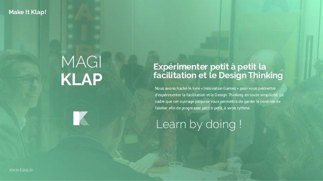 MAGI KLAP Nous avons hacké le livre «Innovation Games» pour vous permettre d'expérimenter la facilitation et le Design T...