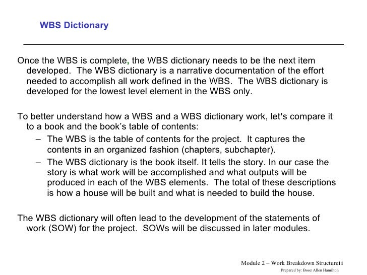 WBS Dictionary <ul><li>Once the WBS is complete ,  the WBS dictionary needs to be the next item developed.  The WBS dictio...