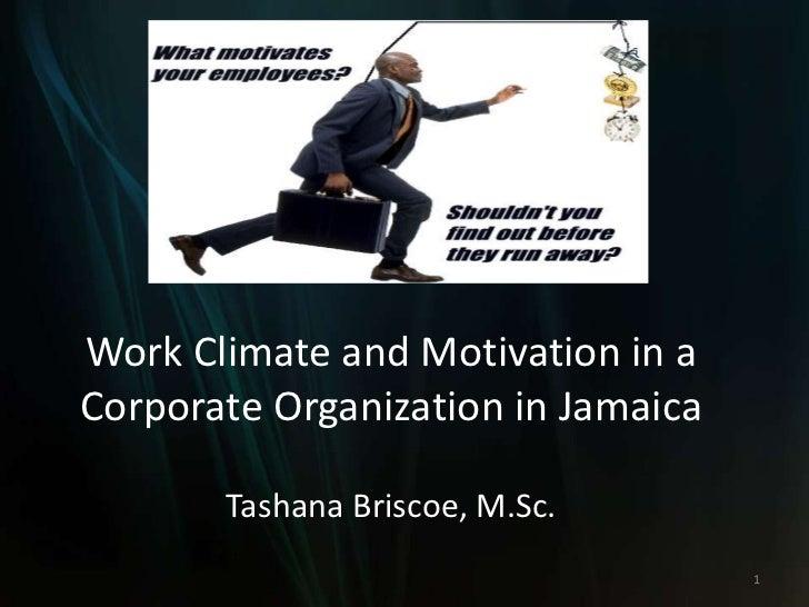 Work Climate and Motivation in aCorporate Organization in Jamaica       Tashana Briscoe, M.Sc.                            ...