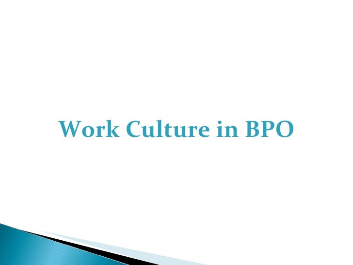 work culture in bpo Work culture in bpo 1 work culture in bpo 2 most big organizations hand over few or all of their processes to the bpos so that they can focus.