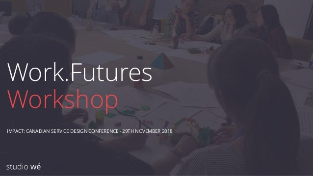 Work.Futures Workshop IMPACT: CANADIAN SERVICE DESIGN CONFERENCE - 29TH NOVEMBER 2018