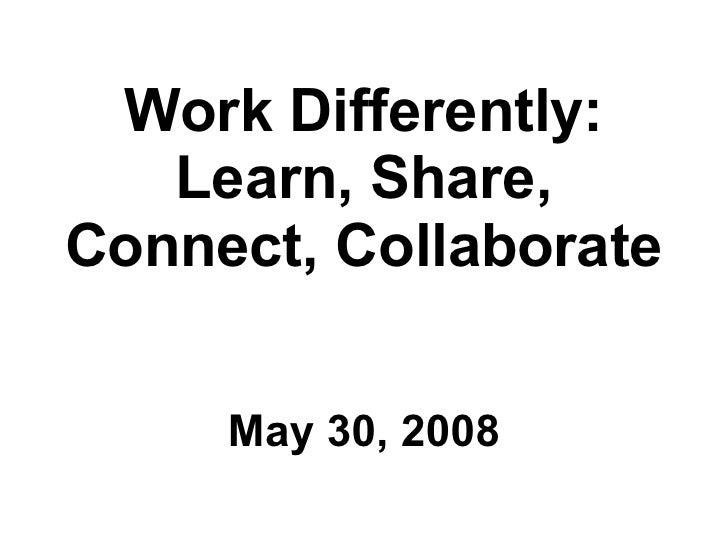 Work Differently: Learn, Share, Connect, Collaborate <ul><li>May 30, 2008 </li></ul>