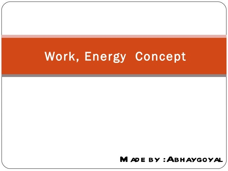Work, Energy Concept          M ad e by :Abhaygoyal