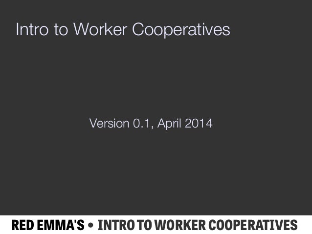 RED EMMA'S • INTRO TO WORKER COOPERATIVES Intro to Worker Cooperatives Version 0.1, April 2014