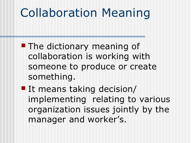 Collaboration Meaning The dictionary meaning of  collaboration is working with  someone to produce or create  something....