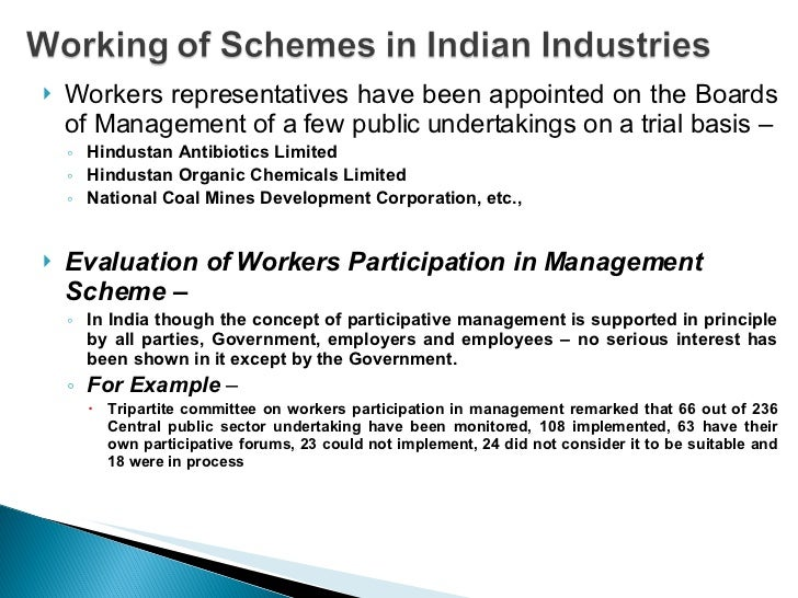workers participation in management in india Workers' participation in management in india was given importance only after independence industrial disputes act, 1947 was the first step in this direction, which recommended for the setting up of works committees.