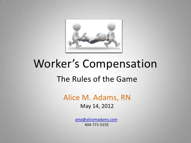 Worker's Compensation   The Rules of the Game     Alice M. Adams, RN          May 14, 2012        ama@alicemadams.com     ...