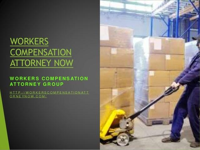 WORKERS COMPENSATION ATTORNEY NOW W O R K E R S C O M P E N S AT I O N AT TO R N E Y G R O U P H T T P : / / W O R K E R S...