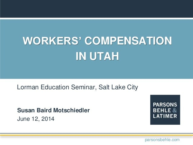 WORKERS' COMPENSATION IN UTAH Susan Baird Motschiedler June 12, 2014 Lorman Education Seminar, Salt Lake City parsonsbehle...