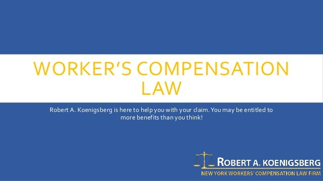 WORKER'S COMPENSATION LAW Robert A. Koenigsberg is here to help you with your claim.You may be entitled to more benefits t...