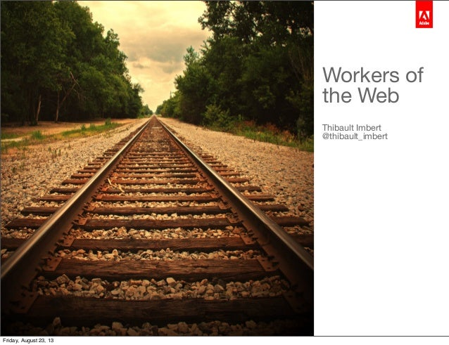Thibault Imbert Group Product Manager | Web Platform Workers of the Web Thibault Imbert @thibault_imbert Friday, August 23...