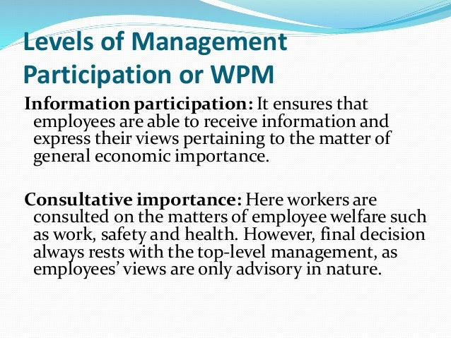 workers participation in management Human resources management - workers' participation in management - february 10th, 2009 introduction: ~ three groups of managerial decisions affect the workers of any industrial establishment and hence the workers must have a say in it.