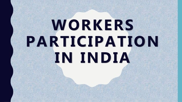 workers participation in management in india Workers' participation in management in india was given importance only after independence industrial disputes act,1947 was the first step in this direction, which recommended for the setting up of works committees the joint management councils were established in 1950 which increased the labour participation in.