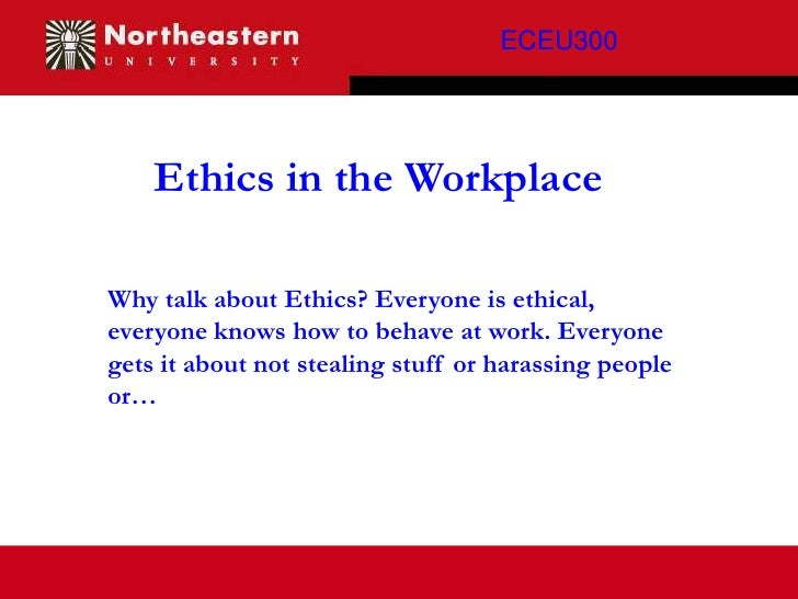 ECEU300    Ethics in the WorkplaceWhy talk about Ethics? Everyone is ethical,everyone knows how to behave at work. Everyon...