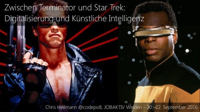 Zwischen Terminator und Star Trek: Digitalisierung und Künstliche Intelligenz Chris Heilmann @codepo8, JOBAKTIV Weiden - 2...