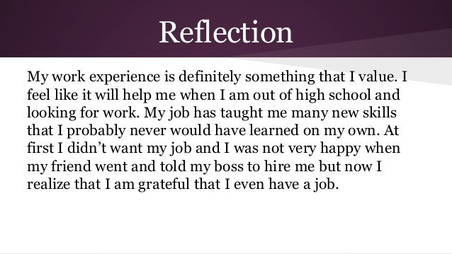 reflection on work experience Reflecting on your work experience taking the time to reflect on your work experience activities is the most important step spend a few minutes taking some notes in response to the questions below, and use these as a starting point when preparing to describe the skills and knowledge you've gained on a cover letter, resume, or in a job interview.
