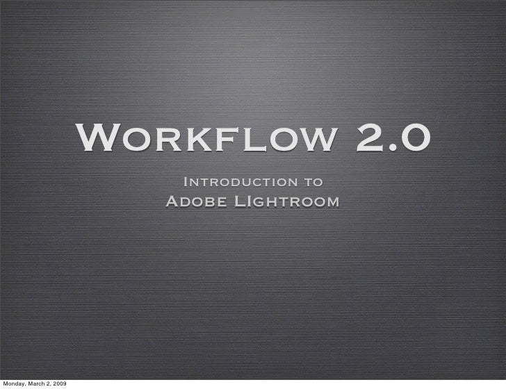 Workflow 2.0                             Introduction to                            Adobe LIghtroom     Monday, March 2, 2...