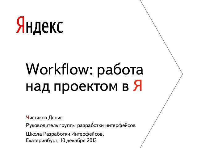 Workflow: работа над проектом в Я Чистяков Денис Руководитель группы разработки интерфейсов Школа Разработки Интерфейсов, Е...