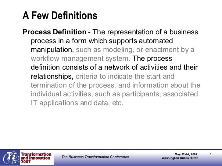 A Few Definitions <ul><li>Process Definition  - The representation of a business process in a form which supports automate...